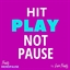 Hit Play Not Pause